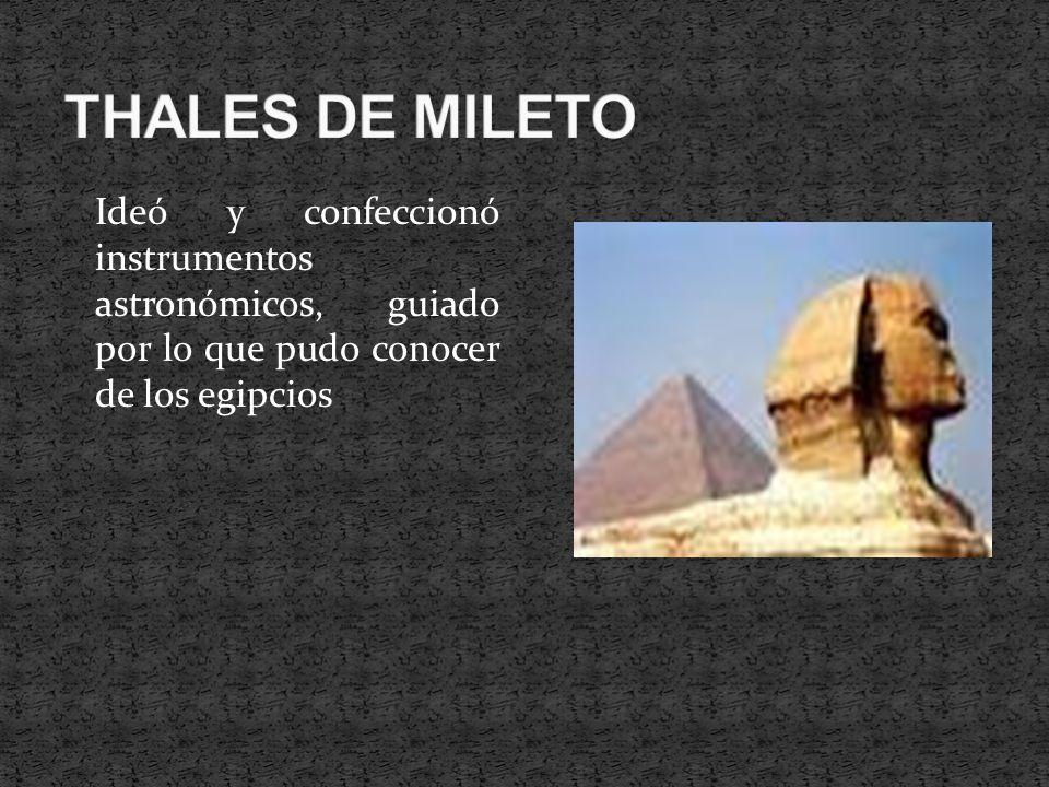 THALES DE MILETO Ideó y confeccionó instrumentos astronómicos, guiado por lo que pudo conocer de los egipcios.