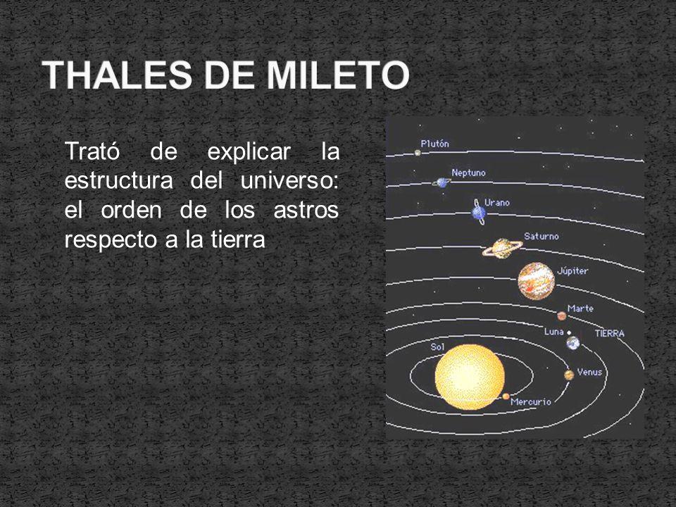 THALES DE MILETO Trató de explicar la estructura del universo: el orden de los astros respecto a la tierra.