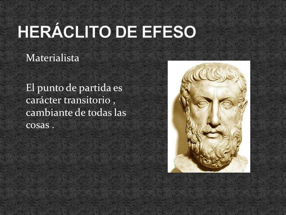 HERÁCLITO DE EFESO Materialista El punto de partida es carácter transitorio , cambiante de todas las cosas .