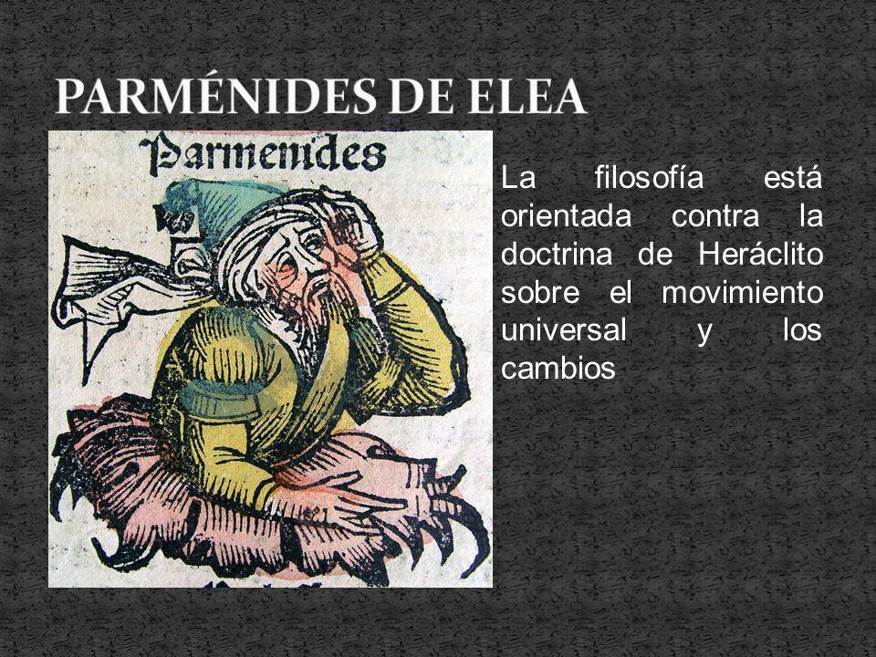PARMÉNIDES DE ELEA La filosofía está orientada contra la doctrina de Heráclito sobre el movimiento universal y los cambios.