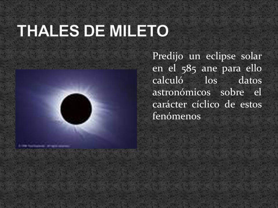 THALES DE MILETO Predijo un eclipse solar en el 585 ane para ello calculó los datos astronómicos sobre el carácter cíclico de estos fenómenos.