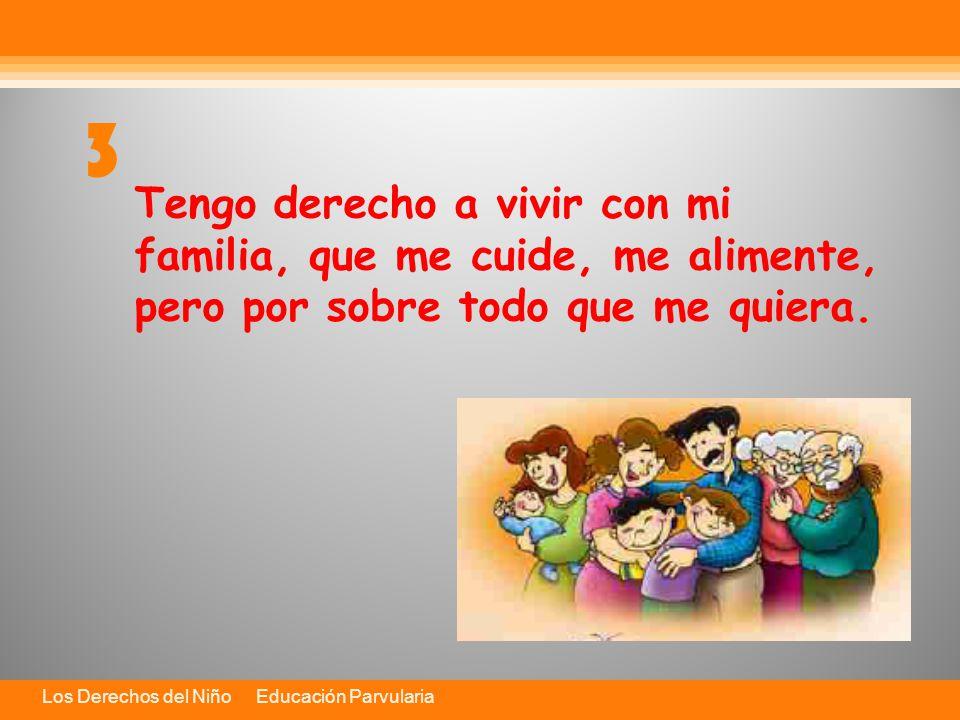 3 Tengo derecho a vivir con mi familia, que me cuide, me alimente, pero por sobre todo que me quiera.