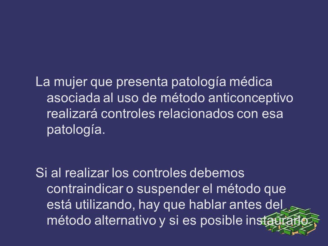 La mujer que presenta patología médica asociada al uso de método anticonceptivo realizará controles relacionados con esa patología.