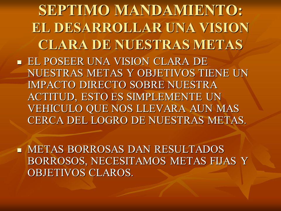 SEPTIMO MANDAMIENTO: EL DESARROLLAR UNA VISION CLARA DE NUESTRAS METAS