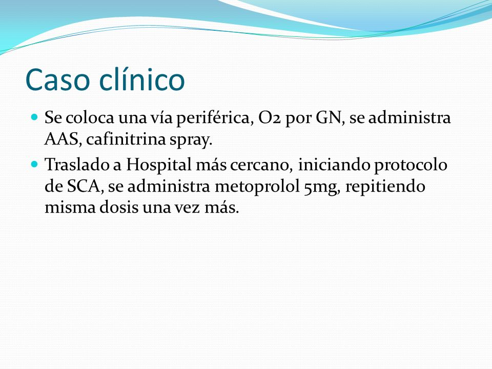 Caso clínico Se coloca una vía periférica, O2 por GN, se administra AAS, cafinitrina spray.