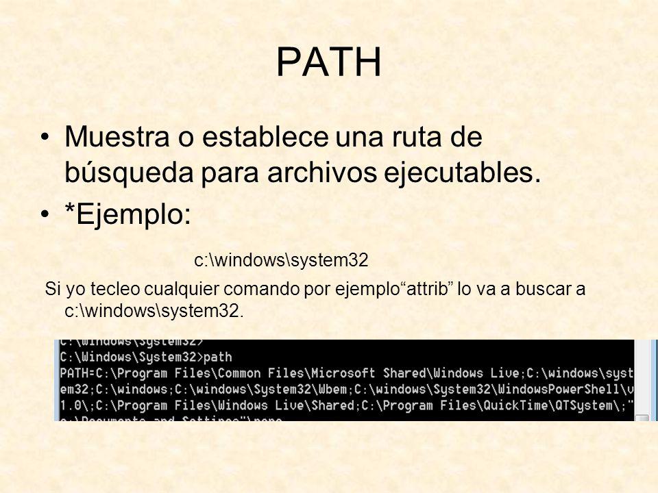 PATH Muestra o establece una ruta de búsqueda para archivos ejecutables. *Ejemplo: c:\windows\system32.