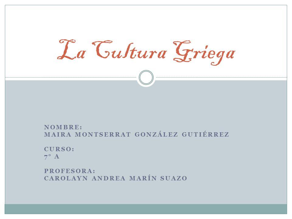 La Cultura Griega Nombre: Maira Montserrat González Gutiérrez Curso: