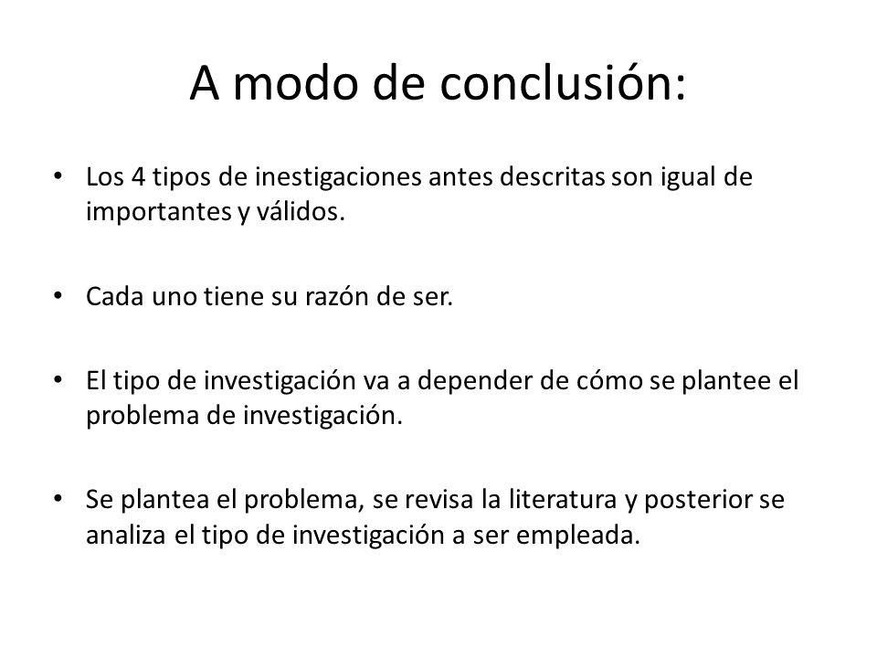 A modo de conclusión: Los 4 tipos de inestigaciones antes descritas son igual de importantes y válidos.