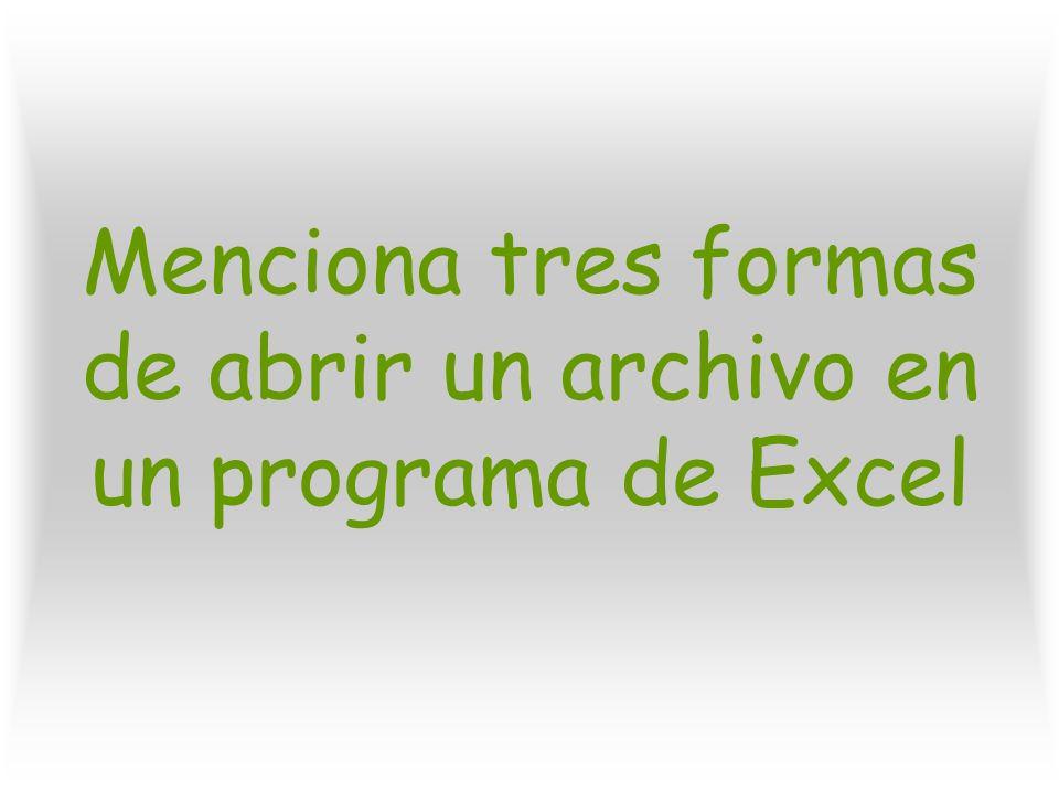 Menciona tres formas de abrir un archivo en un programa de Excel