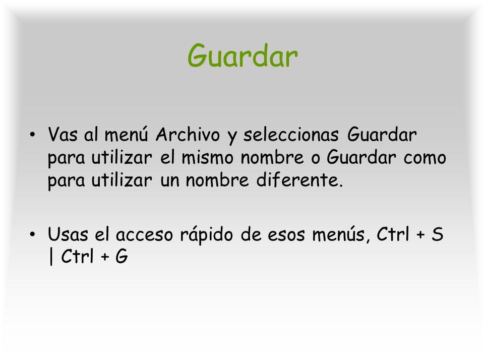 Guardar Vas al menú Archivo y seleccionas Guardar para utilizar el mismo nombre o Guardar como para utilizar un nombre diferente.