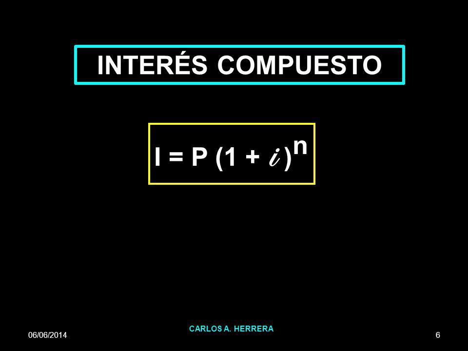 INTERÉS COMPUESTO I = P (1 + i )n CARLOS A. HERRERA 01/04/2017