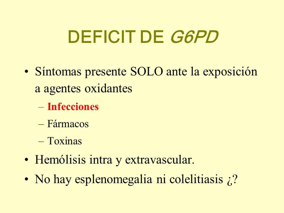 DEFICIT DE G6PD Síntomas presente SOLO ante la exposición a agentes oxidantes. Infecciones. Fármacos.