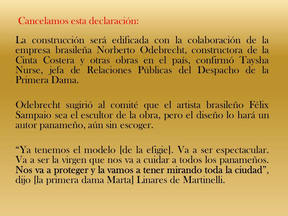 Cancelamos esta declaración: La construcción será edificada con la colaboración de la empresa brasileña Norberto Odebrecht, constructora de la Cinta Costera y otras obras en el país, confirmó Taysha Nurse, jefa de Relaciones Públicas del Despacho de la Primera Dama.