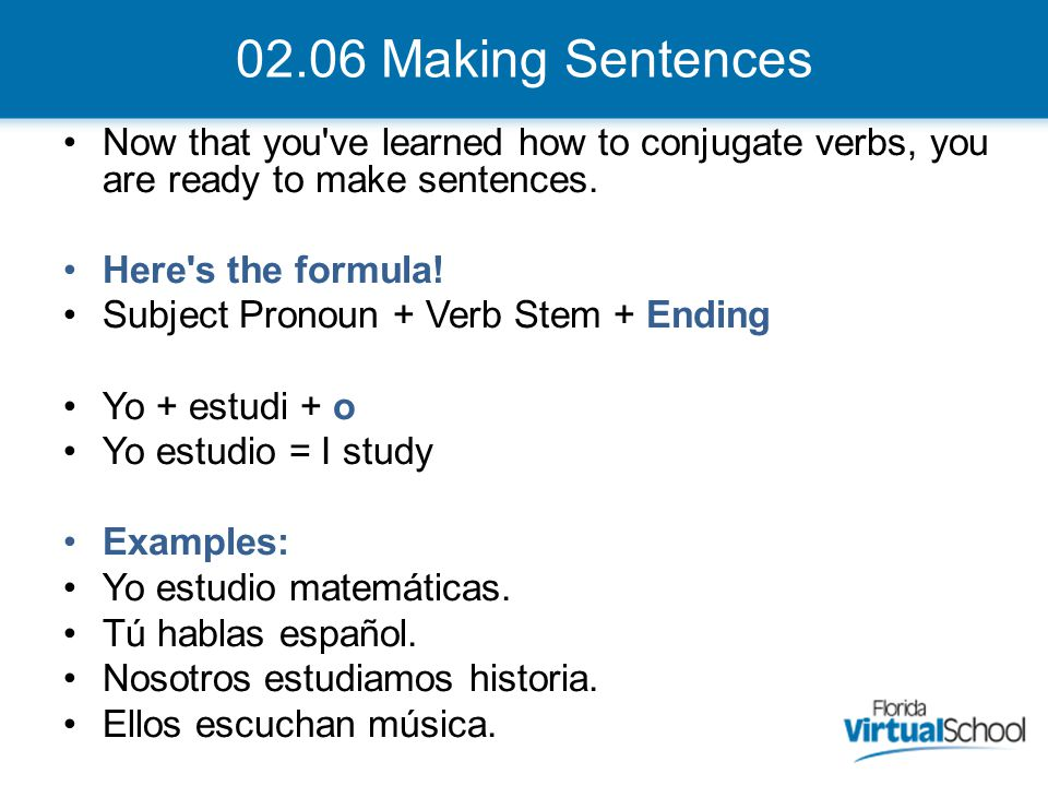 02.06 Making Sentences Now that you ve learned how to conjugate verbs, you are ready to make sentences.