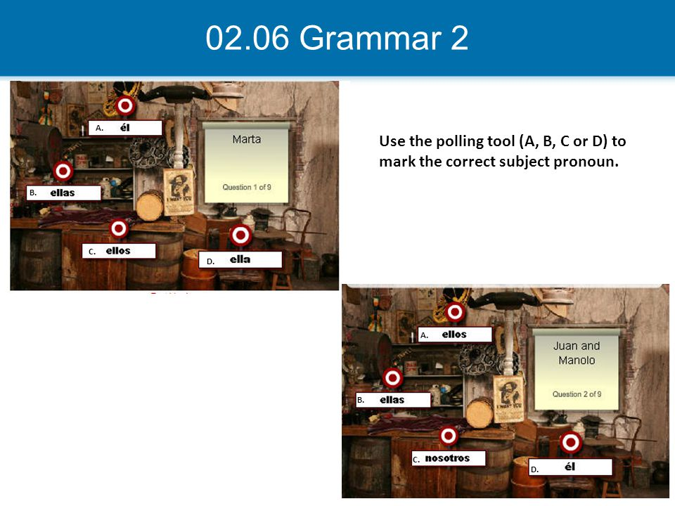 02.06 Grammar 2 A. Use the polling tool (A, B, C or D) to mark the correct subject pronoun. B. C.