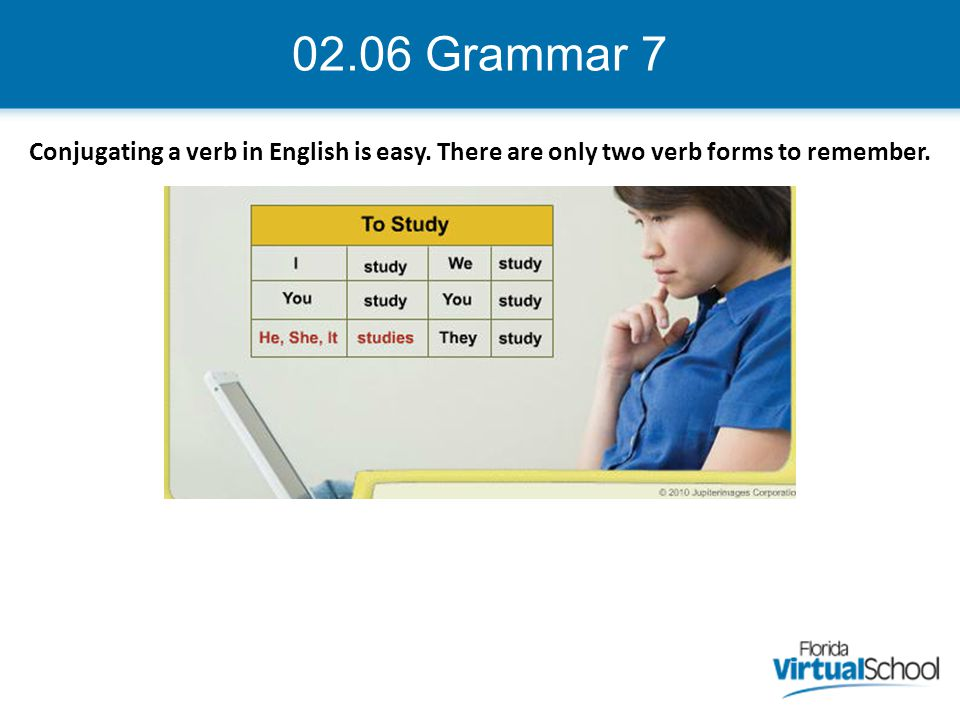 02.06 Grammar 7 Conjugating a verb in English is easy. There are only two verb forms to remember.