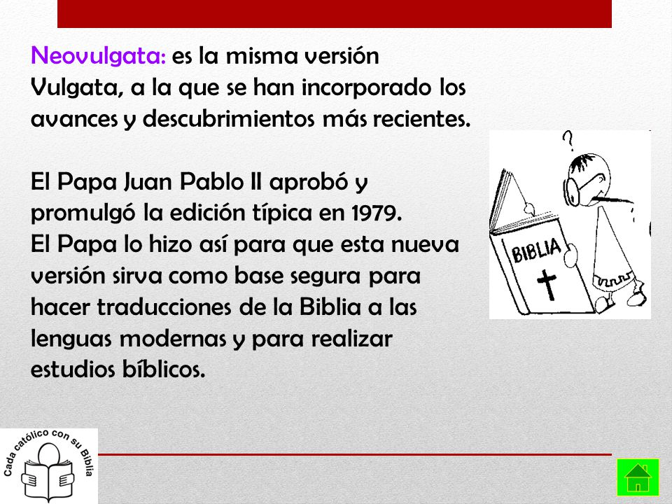 Neovulgata: es la misma versión Vulgata, a la que se han incorporado los avances y descubrimientos más recientes.