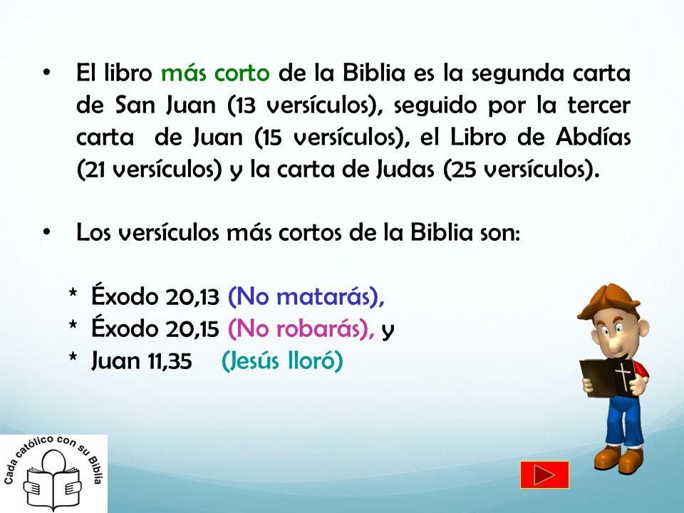 El libro más corto de la Biblia es la segunda carta de San Juan (13 versículos), seguido por la tercer carta de Juan (15 versículos), el Libro de Abdías (21 versículos) y la carta de Judas (25 versículos).