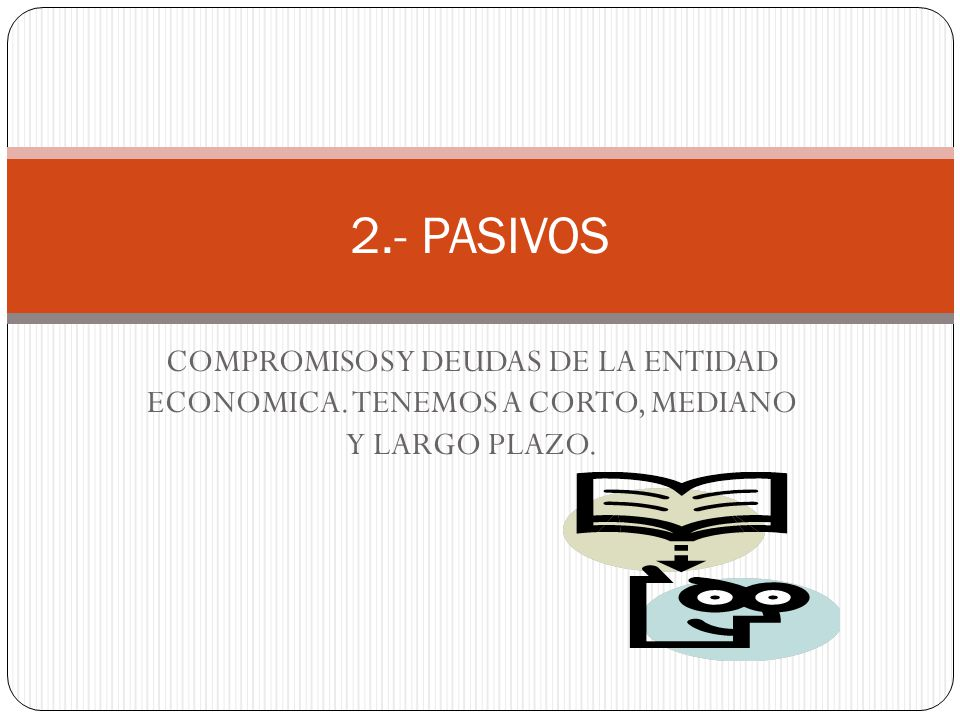 2.- PASIVOS COMPROMISOS Y DEUDAS DE LA ENTIDAD ECONOMICA. TENEMOS A CORTO, MEDIANO Y LARGO PLAZO.
