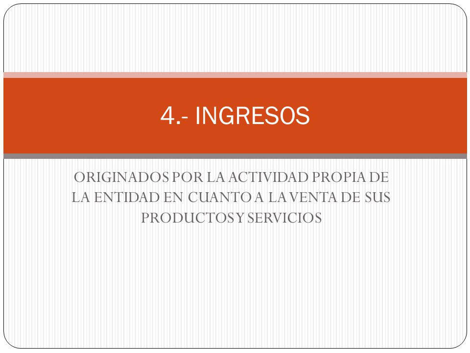 4.- INGRESOS ORIGINADOS POR LA ACTIVIDAD PROPIA DE LA ENTIDAD EN CUANTO A LA VENTA DE SUS PRODUCTOS Y SERVICIOS.