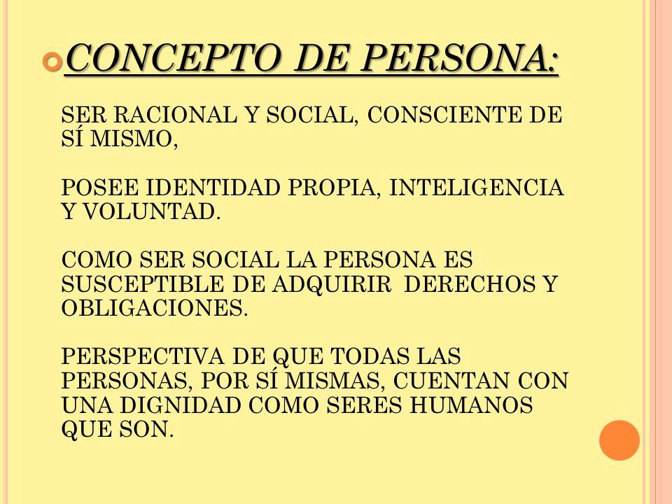 CONCEPTO DE PERSONA: SER RACIONAL Y SOCIAL, CONSCIENTE DE SÍ MISMO, POSEE IDENTIDAD PROPIA, INTELIGENCIA Y VOLUNTAD.
