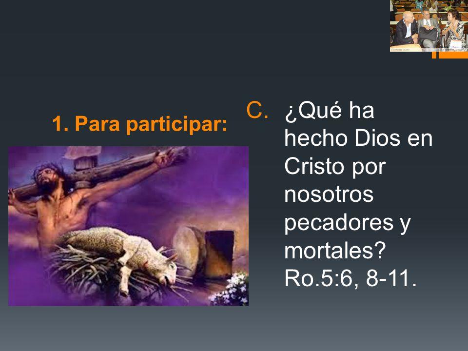 1. Para participar: ¿Qué ha hecho Dios en Cristo por nosotros pecadores y mortales Ro.5:6, 8-11.