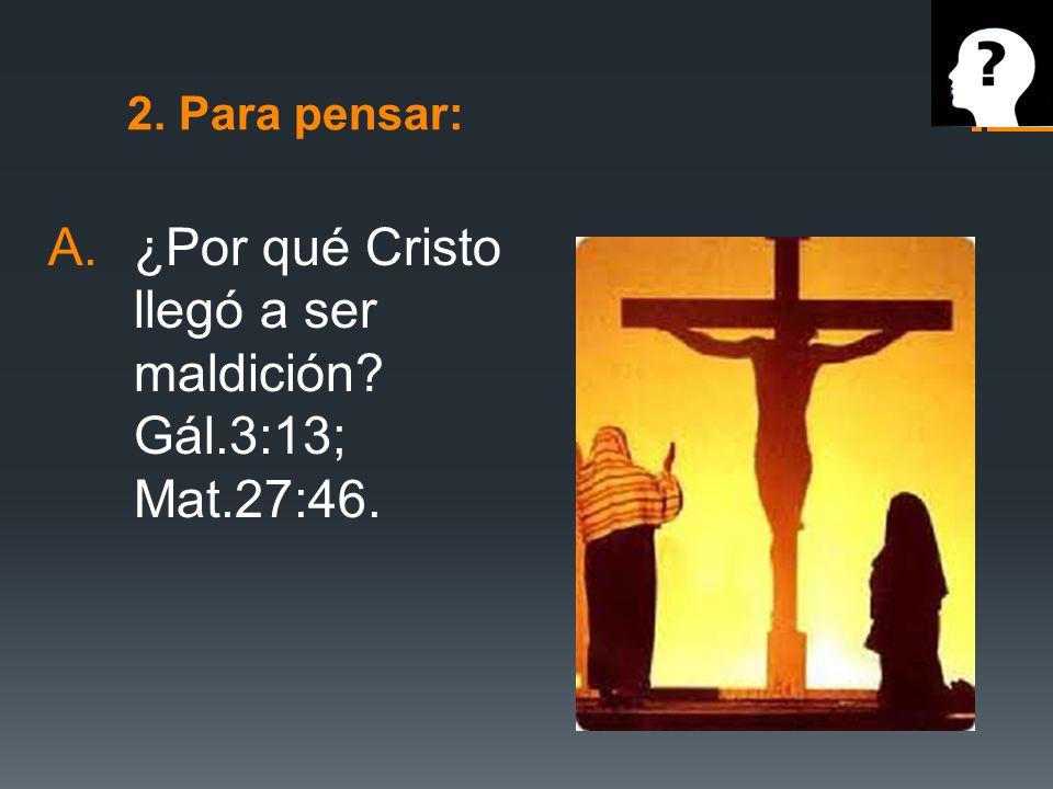 ¿Por qué Cristo llegó a ser maldición Gál.3:13; Mat.27:46.
