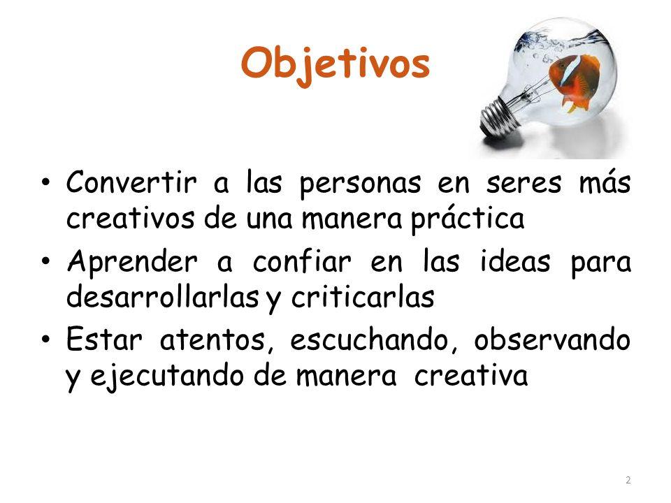 Objetivos Convertir a las personas en seres más creativos de una manera práctica. Aprender a confiar en las ideas para desarrollarlas y criticarlas.