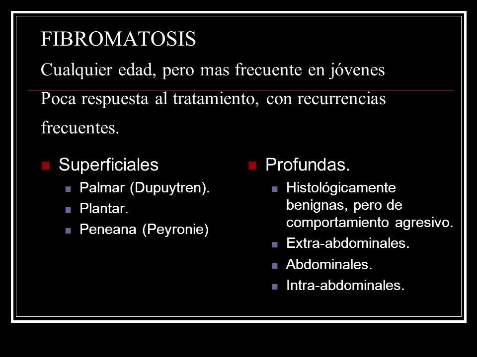 FIBROMATOSIS Cualquier edad, pero mas frecuente en jóvenes Poca respuesta al tratamiento, con recurrencias frecuentes.