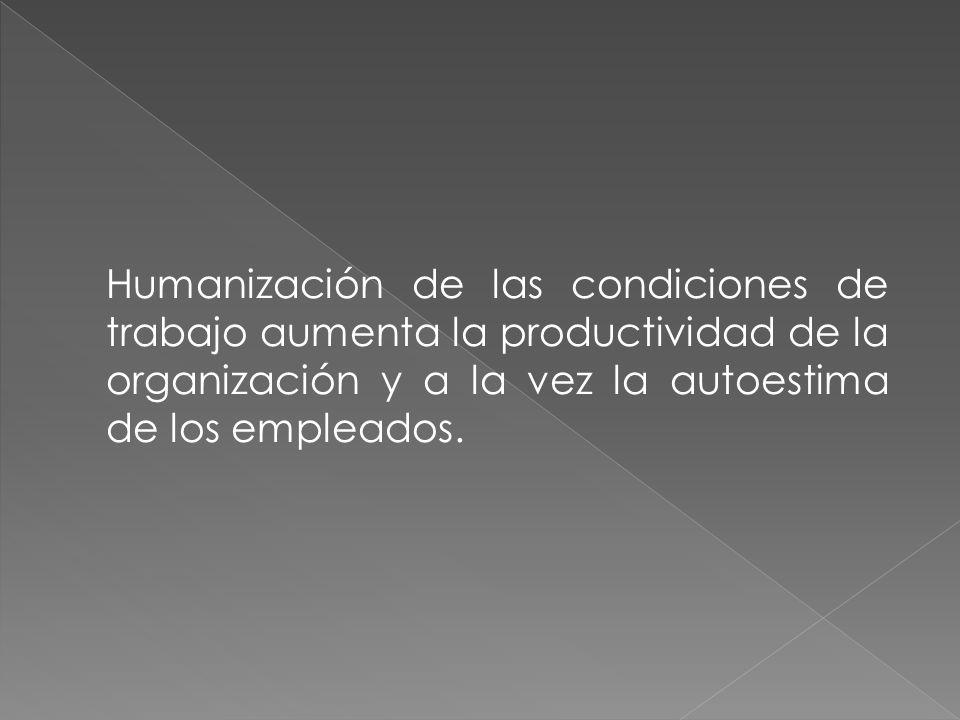 Humanización de las condiciones de trabajo aumenta la productividad de la organización y a la vez la autoestima de los empleados.