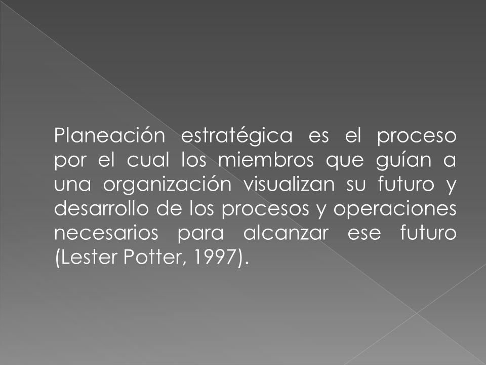 Planeación estratégica es el proceso por el cual los miembros que guían a una organización visualizan su futuro y desarrollo de los procesos y operaciones necesarios para alcanzar ese futuro (Lester Potter, 1997).
