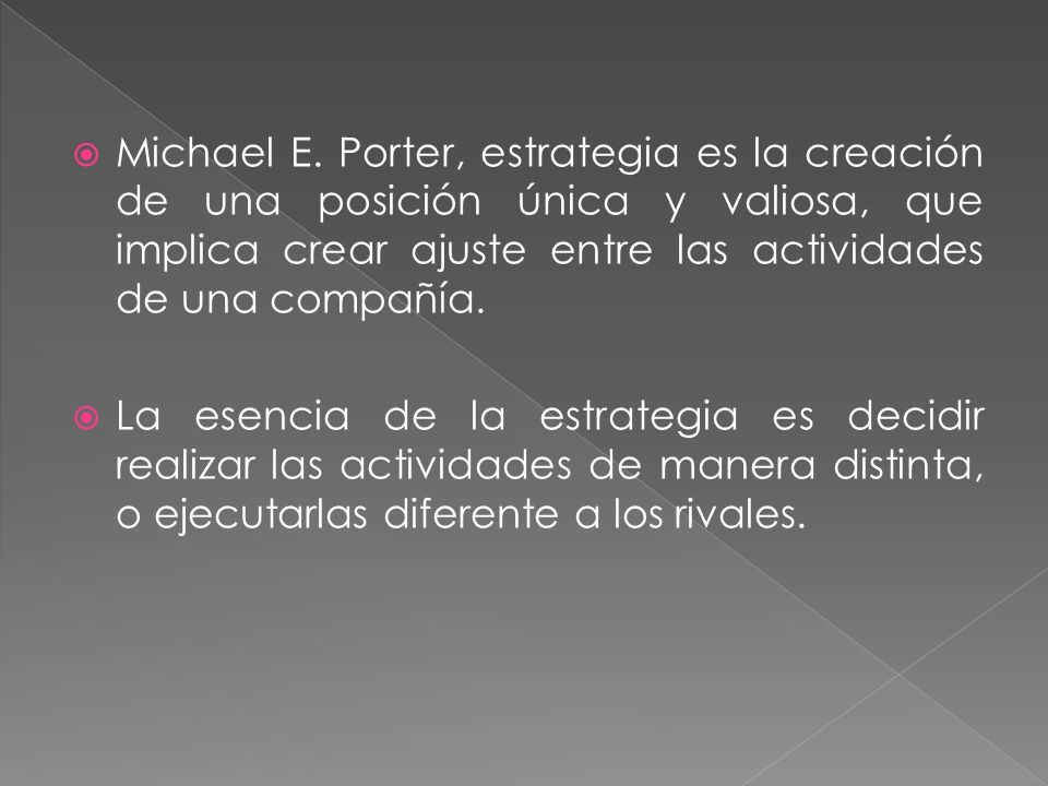 Michael E. Porter, estrategia es la creación de una posición única y valiosa, que implica crear ajuste entre las actividades de una compañía.