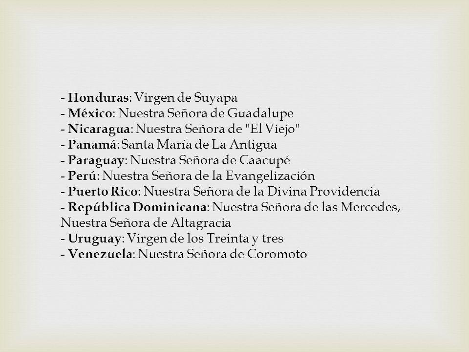 - Honduras: Virgen de Suyapa - México: Nuestra Señora de Guadalupe - Nicaragua: Nuestra Señora de El Viejo - Panamá: Santa María de La Antigua - Paraguay: Nuestra Señora de Caacupé - Perú: Nuestra Señora de la Evangelización - Puerto Rico: Nuestra Señora de la Divina Providencia - República Dominicana: Nuestra Señora de las Mercedes, Nuestra Señora de Altagracia - Uruguay: Virgen de los Treinta y tres - Venezuela: Nuestra Señora de Coromoto