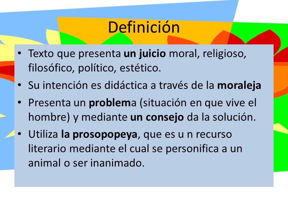 Definición Texto que presenta un juicio moral, religioso, filosófico, político, estético. Su intención es didáctica a través de la moraleja.