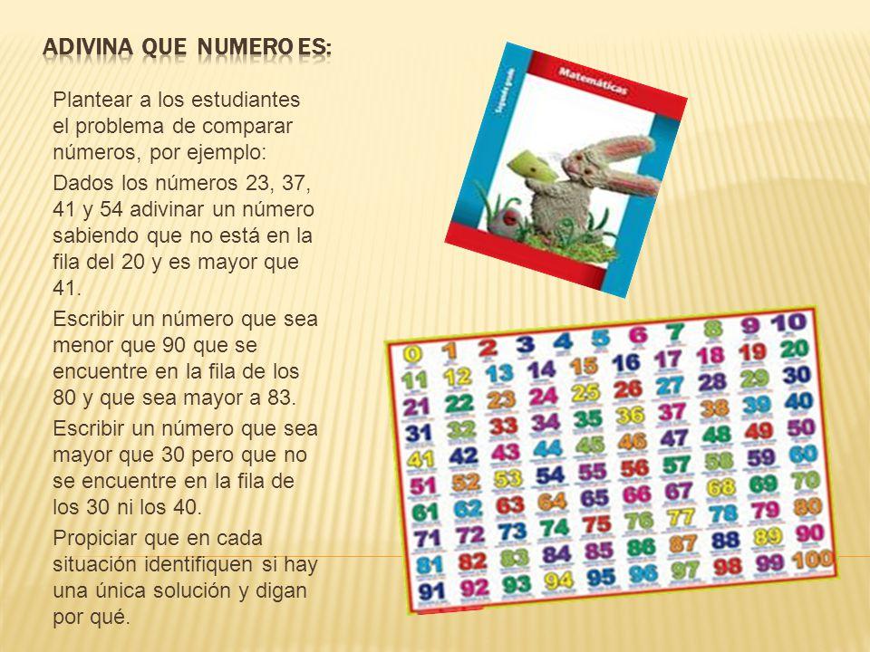Adivina que numero es: Plantear a los estudiantes el problema de comparar números, por ejemplo:
