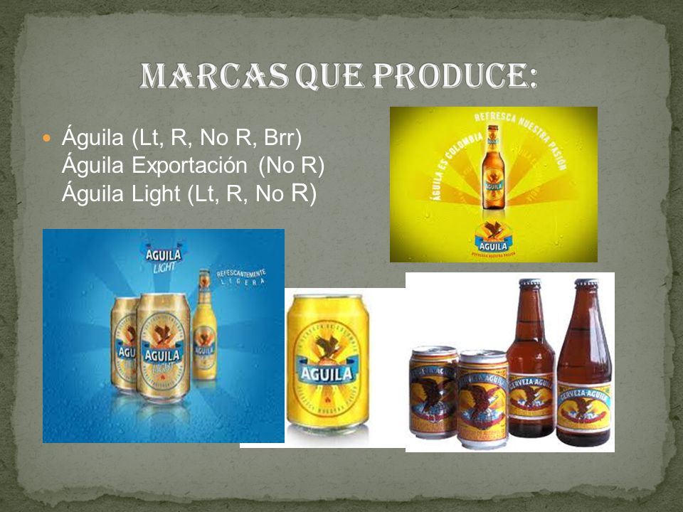 Marcas que produce: Águila (Lt, R, No R, Brr) Águila Exportación (No R) Águila Light (Lt, R, No R)
