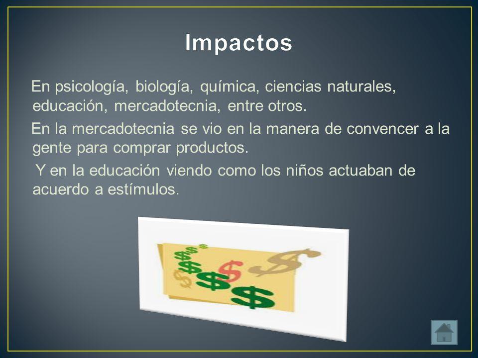 Impactos En psicología, biología, química, ciencias naturales, educación, mercadotecnia, entre otros.