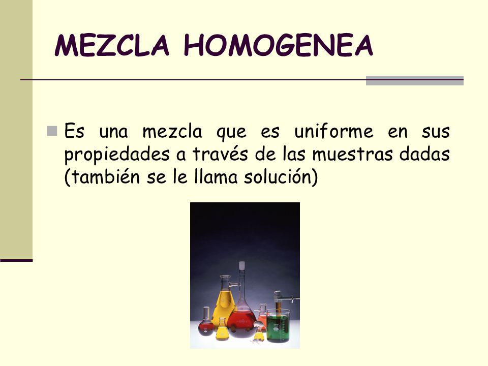 MEZCLA HOMOGENEA Es una mezcla que es uniforme en sus propiedades a través de las muestras dadas (también se le llama solución)