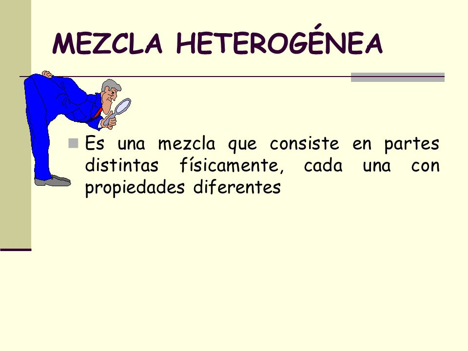 MEZCLA HETEROGÉNEA Es una mezcla que consiste en partes distintas físicamente, cada una con propiedades diferentes.