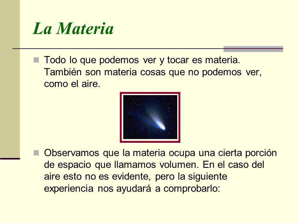 La Materia Todo lo que podemos ver y tocar es materia. También son materia cosas que no podemos ver, como el aire.