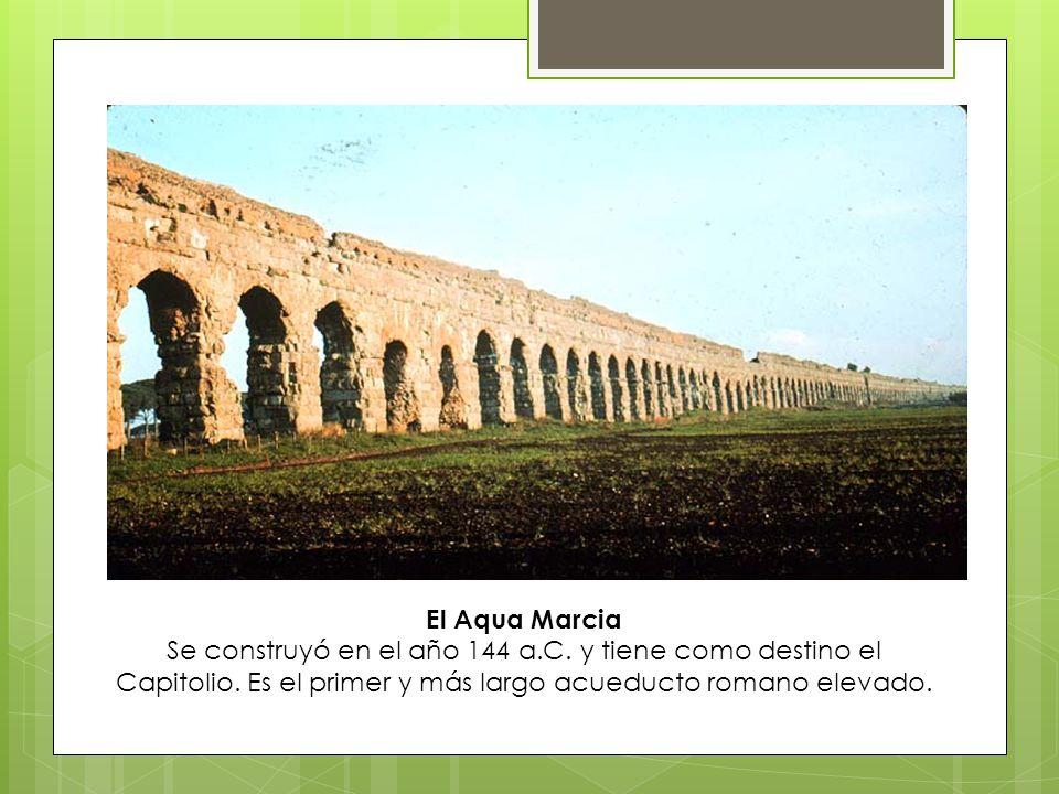 El Aqua Marcia Se construyó en el año 144 a.C. y tiene como destino el Capitolio.
