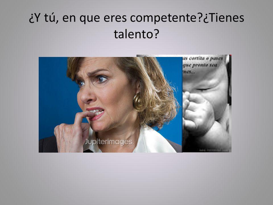 ¿Y tú, en que eres competente ¿Tienes talento