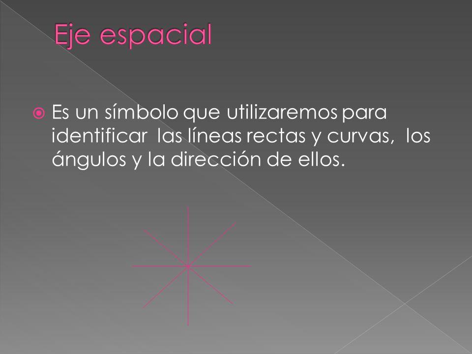 Eje espacial Es un símbolo que utilizaremos para identificar las líneas rectas y curvas, los ángulos y la dirección de ellos.