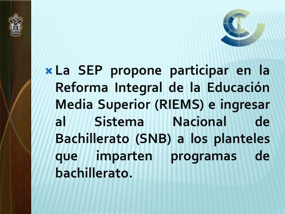 La SEP propone participar en la Reforma Integral de la Educación Media Superior (RIEMS) e ingresar al Sistema Nacional de Bachillerato (SNB) a los planteles que imparten programas de bachillerato.