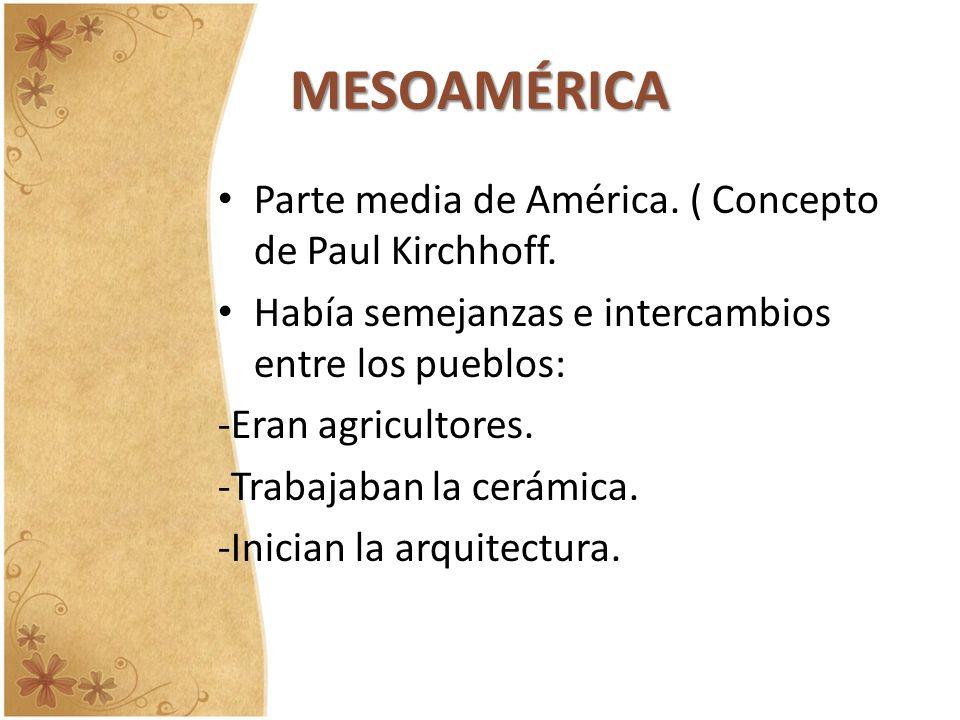 MESOAMÉRICA Parte media de América. ( Concepto de Paul Kirchhoff.