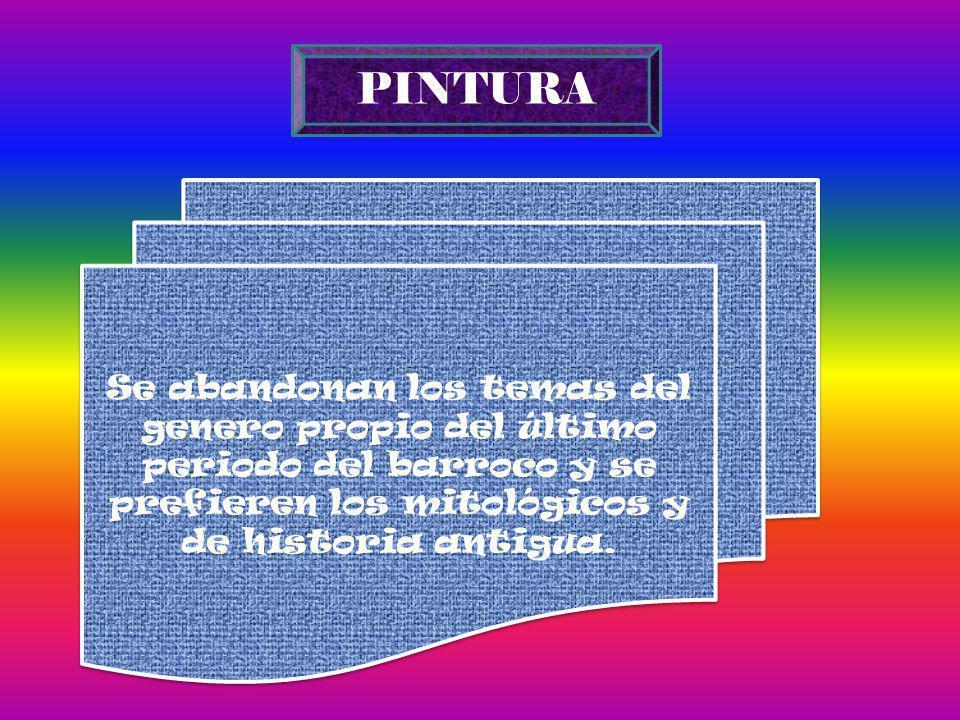 PINTURA Se abandonan los temas del genero propio del último periodo del barroco y se prefieren los mitológicos y de historia antigua.