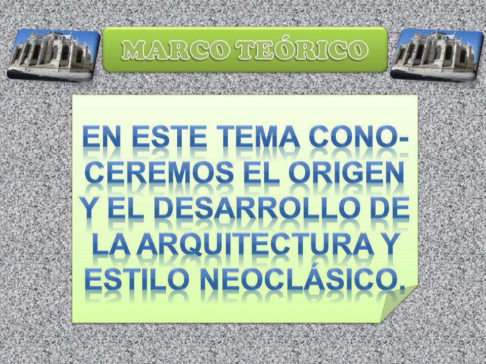 MARCO TEÓRICO EN ESTE TEMA CONO- CEREMOS EL ORIGEN Y EL DESARROLLO DE LA ARQUITECTURA Y ESTILO NEOCLÁSICO.
