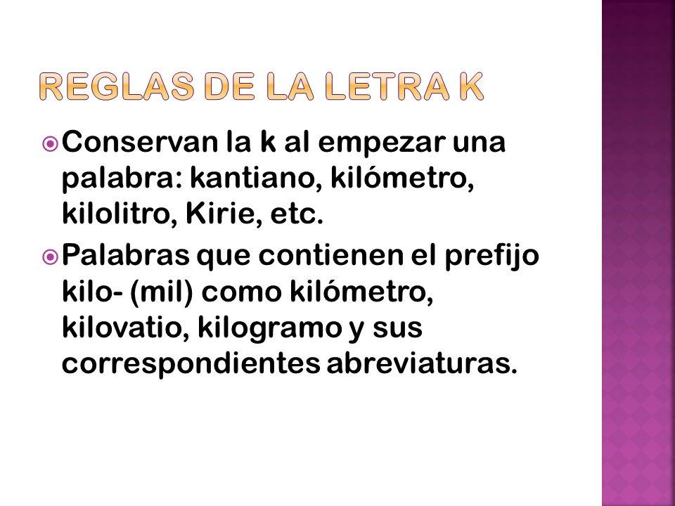 Reglas de la letra K Conservan la k al empezar una palabra: kantiano, kilómetro, kilolitro, Kirie, etc.