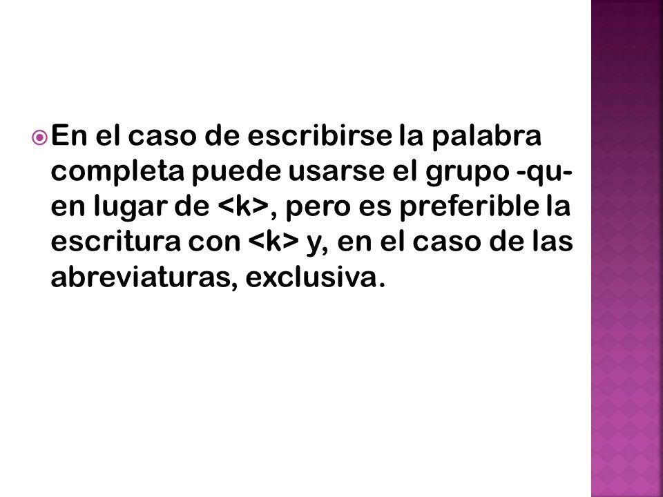 En el caso de escribirse la palabra completa puede usarse el grupo -qu- en lugar de <k>, pero es preferible la escritura con <k> y, en el caso de las abreviaturas, exclusiva.