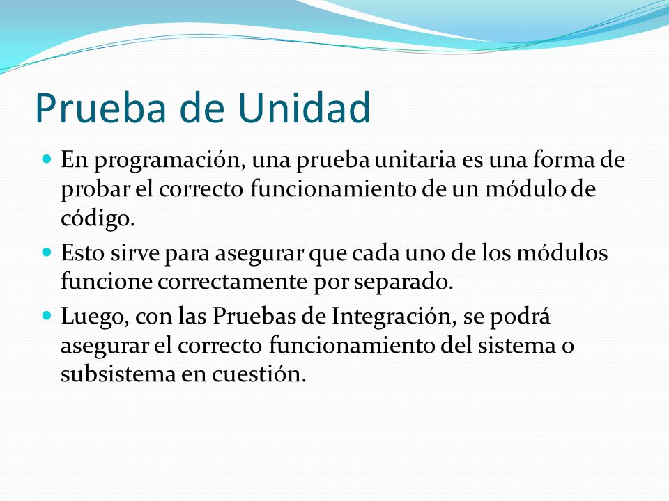 Prueba de Unidad En programación, una prueba unitaria es una forma de probar el correcto funcionamiento de un módulo de código.